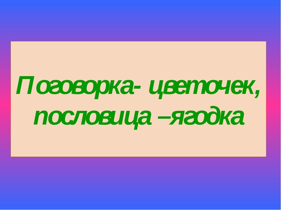 Поговорка- цветочек, пословица –ягодка