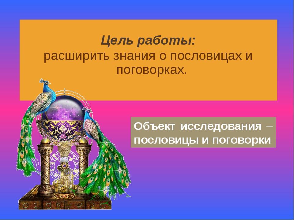 Цель работы: расширить знания о пословицах и поговорках. Объект исследования...