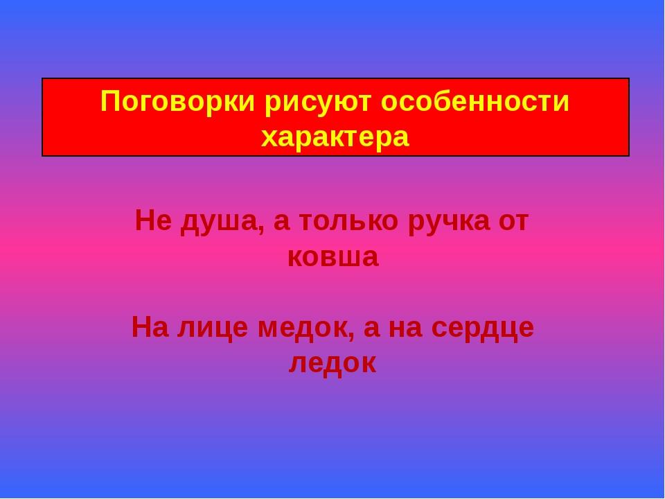 Поговорки рисуют особенности характера Не душа, а только ручка от ковша На ли...