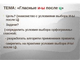 ТЕМА: «Гласные и-ы после ц» Цель? (знакомство с условиями выбора И-Ы после Ц)