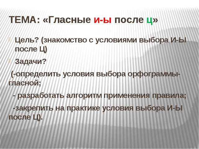 ТЕМА: «Гласные и-ы после ц» Цель? (знакомство с условиями выбора И-Ы после Ц)...