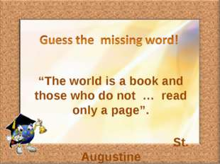 """The world is a book and those who do not … read only a page"". St. Augustine"