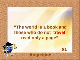 """The world is a book and those who do not travel read only a page"". St. Augus"