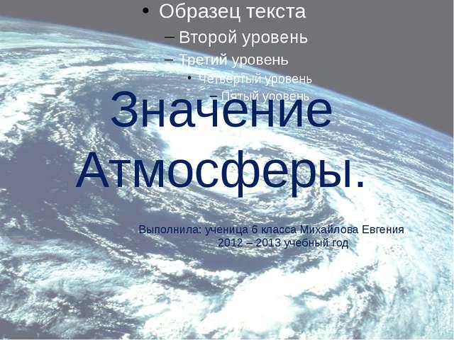Значение Атмосферы. Выполнила: ученица 6 класса Михайлова Евгения 2012 – 2013...