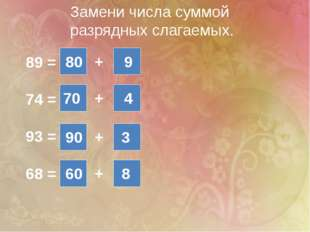 Замени числа суммой разрядных слагаемых. 89 = 74 = 93 = 68 = + + + + 80 9 70