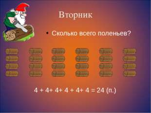 Вторник Сколько всего поленьев? 4 + 4+ 4+ 4 + 4+ 4 = 24 (п.)