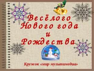 Весёлого Нового года и Рождества Кружок «мир мультимедиа»