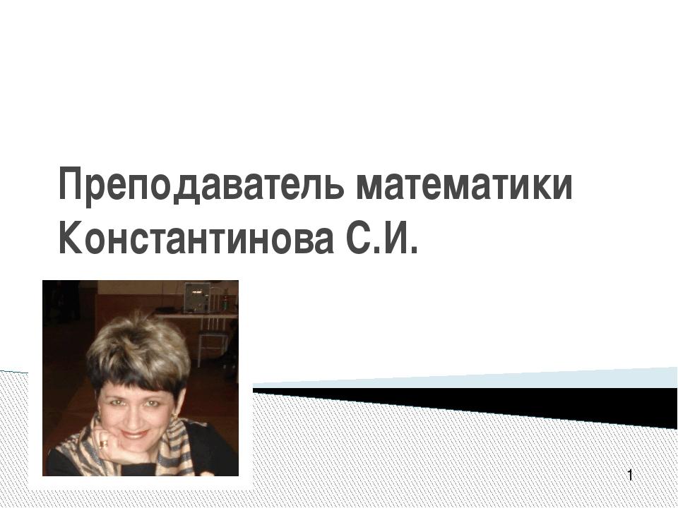 Преподаватель математики Константинова С.И. 1