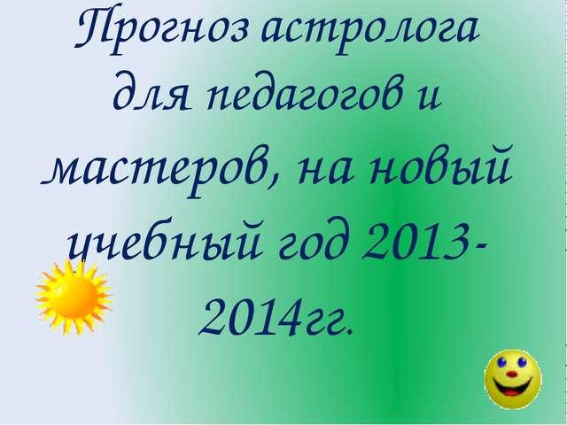 Прогноз астролога для педагогов и мастеров, на новый учебный год 2013-2014гг.