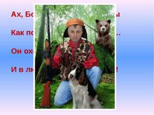 Ах, Борис – вздыхают дамы Как поёт! Мурашки прямо… Он охотник, музыкант И в л