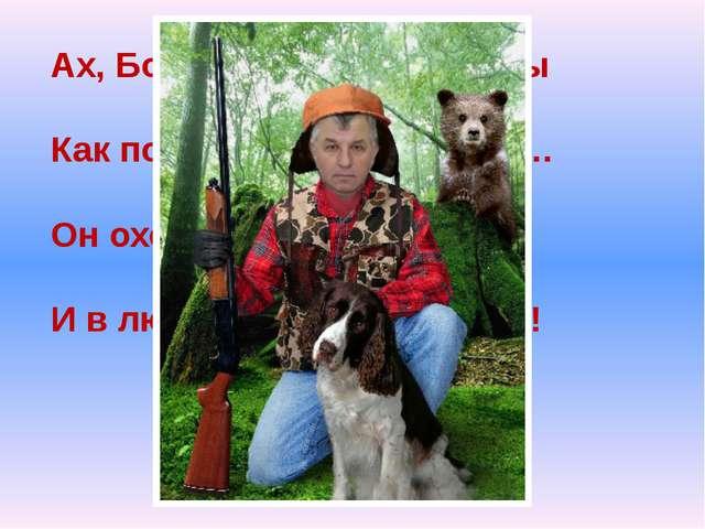 Ах, Борис – вздыхают дамы Как поёт! Мурашки прямо… Он охотник, музыкант И в л...