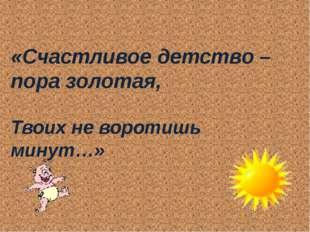 «Счастливое детство – пора золотая, Твоих не воротишь минут…»