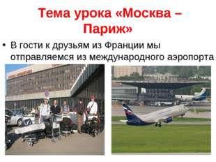 Тема урока «Москва – Париж» В гости к друзьям из Франции мы отправляемся из