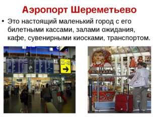 Аэропорт Шереметьево Это настоящий маленький город с его билетными кассами,