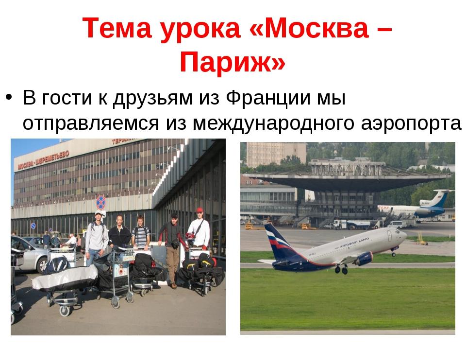 Тема урока «Москва – Париж» В гости к друзьям из Франции мы отправляемся из...