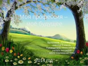 Моя профессия – моё будущее Выполнила : Ершова Дарья, ученица 9 класса. Руков