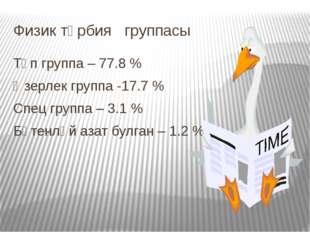 Физик тәрбия группасы Төп группа – 77.8 % Әзерлек группа -17.7 % Спец группа