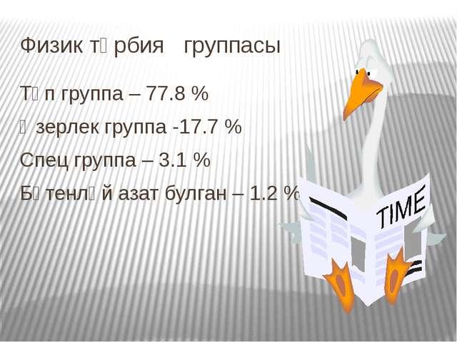 Физик тәрбия группасы Төп группа – 77.8 % Әзерлек группа -17.7 % Спец группа...