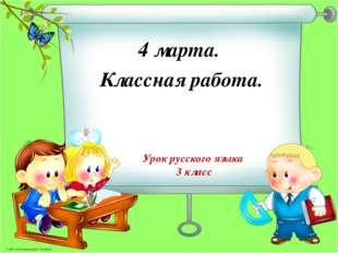 Урок русского языка 3 класс 4 марта. Классная работа. * Сайт «Маленькая страна»