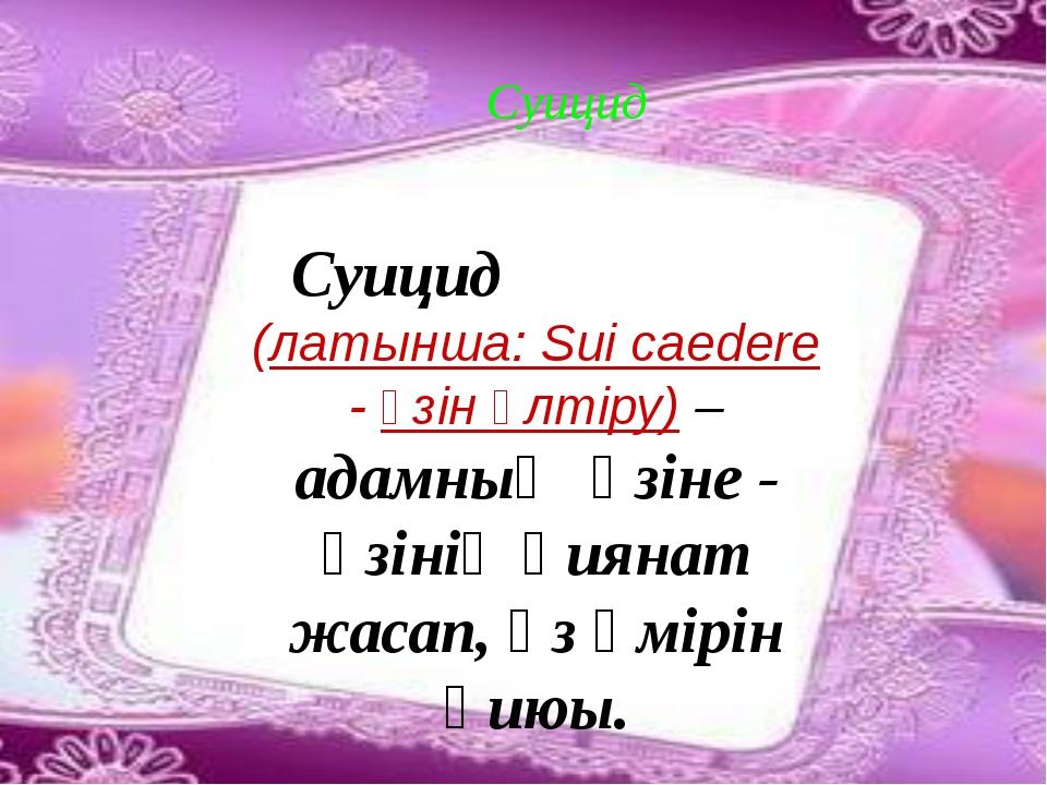 Суицид Суицид (латынша: Sui caedere - өзін өлтіру) – адамның өзіне - өзінің...