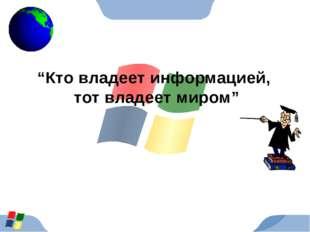 """""""Кто владеет информацией, тот владеет миром"""""""