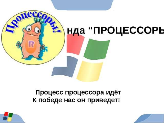 """Команда """"ПРОЦЕССОРЫ"""" Процесс процессора идёт К победе нас он приведет!"""