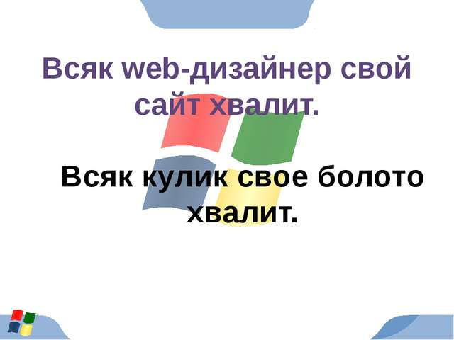 Всяк web-дизайнер свой сайт хвалит. Всяк кулик свое болото хвалит.