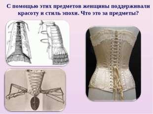 С помощью этих предметов женщины поддерживали красоту и стиль эпохи. Что это