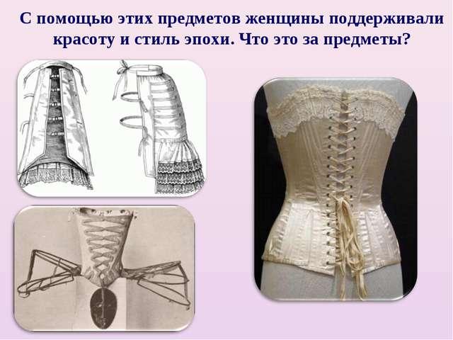 С помощью этих предметов женщины поддерживали красоту и стиль эпохи. Что это...