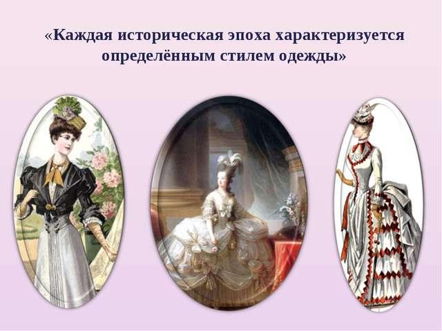 «Каждая историческая эпоха характеризуется определённым стилем одежды»
