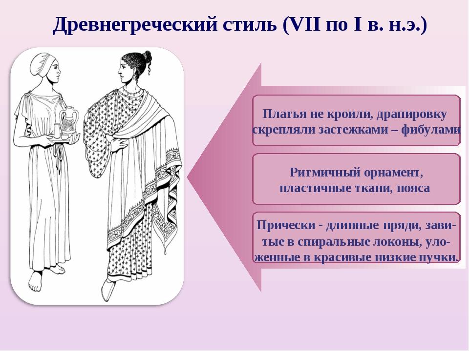 Древнегреческий стиль (VII по I в. н.э.) Платья не кроили, драпировку скрепля...