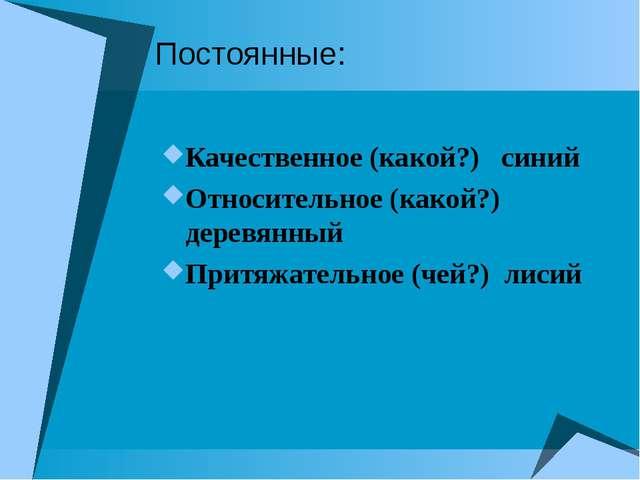 Постоянные: Качественное (какой?) синий Относительное (какой?) деревянный При...