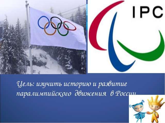 Цель: изучить историю и развитие паралимпийского движения в России.