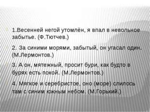 1.Весенней негой утомлён, я впал в невольное забытье. (Ф.Тютчев.) 2. За синим
