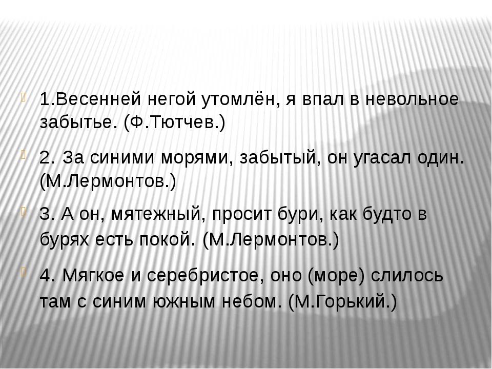 1.Весенней негой утомлён, я впал в невольное забытье. (Ф.Тютчев.) 2. За синим...