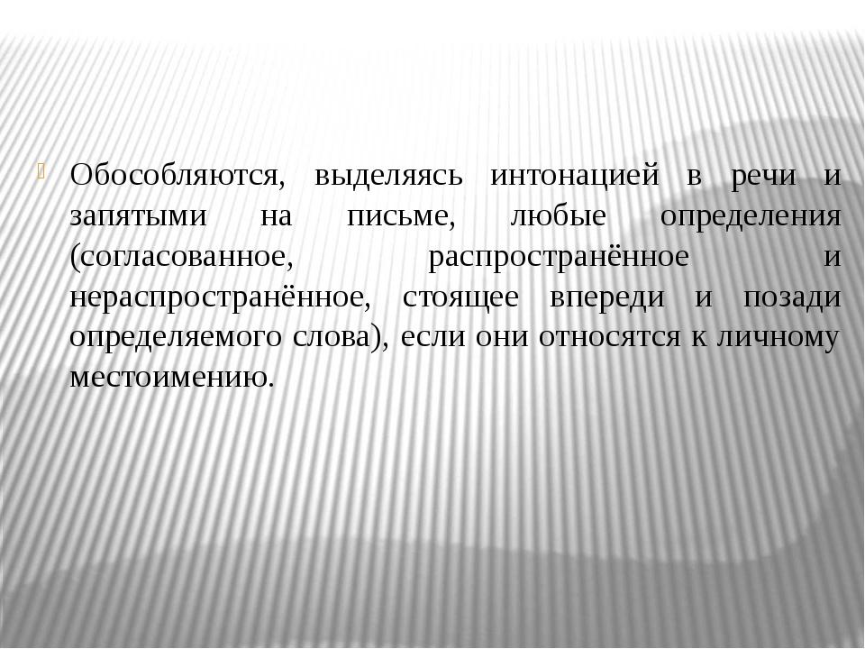 Обособляются, выделяясь интонацией в речи и запятыми на письме, любые опреде...