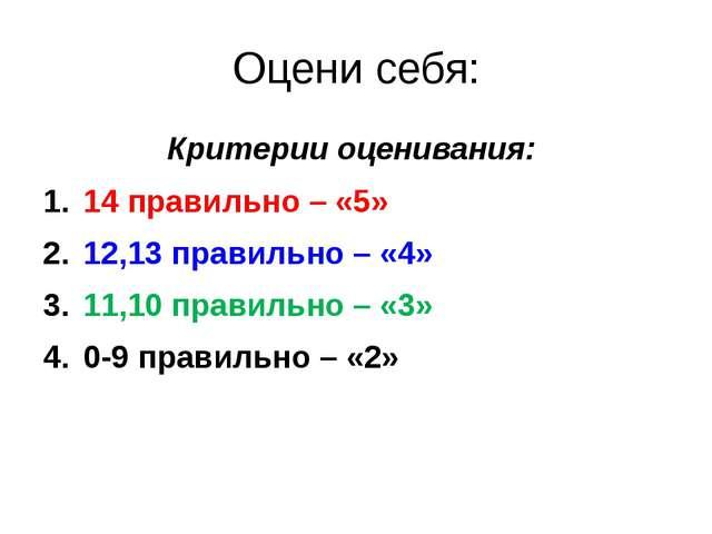 Оцени себя: Критерии оценивания: 14 правильно – «5» 12,13 правильно – «4» 11,...
