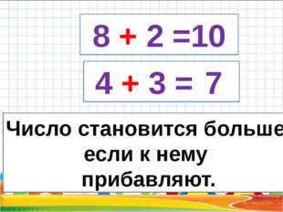 8 + 2 =10 4 + 3 = 7 Число становится больше, если к нему прибавляют.