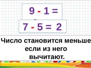 9 - 1 = 8 7 - 5 = 2 Число становится меньше, если из него вычитают.