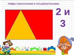 Найди треугольники и четырёхугольники. 2 и 3