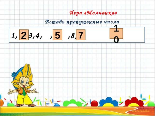 Игра «Молчанка» Вставь пропущенные числа 1, ,3,4, ,6, ,8,9, 2 7 5 10