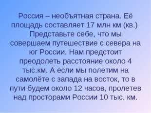 Россия – необъятная страна. Её площадь составляет 17 млн км (кв.) Представьте