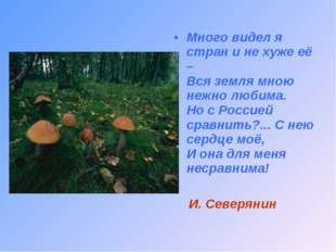 Много видел я стран и не хуже её – Вся земля мною нежно любима. Но с Россией