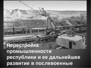 Перестройка промышленности республики и ее дальнейшее развитие в послевоенные