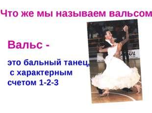 Вальс - это бальный танец, с характерным счетом 1-2-3 Что же мы называем валь