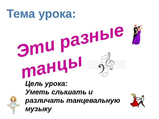 Эти разные танцы Цель урока: Уметь слышать и различать танцевальную музыку Те...