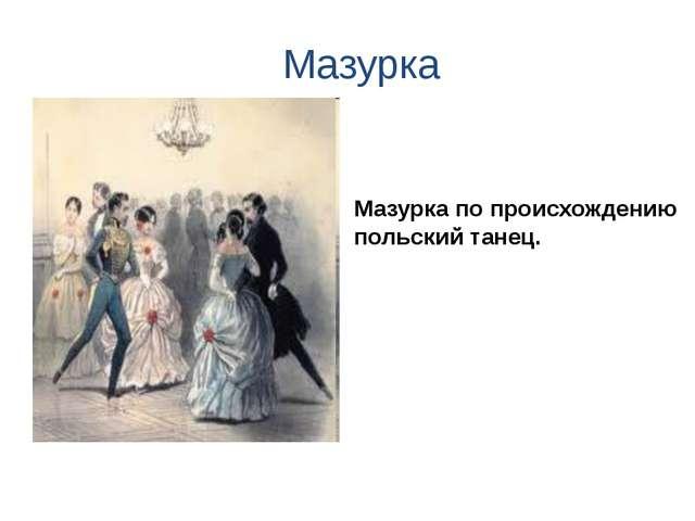 Мазурка Мазурка по происхождению польский танец.