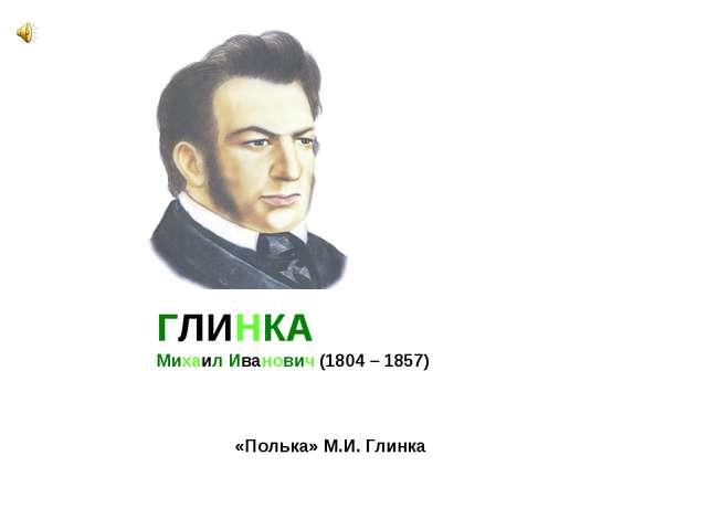 «Полька» М.И. Глинка ГЛИНКА Михаил Иванович (1804 – 1857)