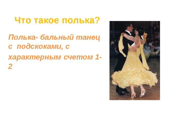 Полька- бальный танец с подскоками, с характерным счетом 1-2 Что такое полька?