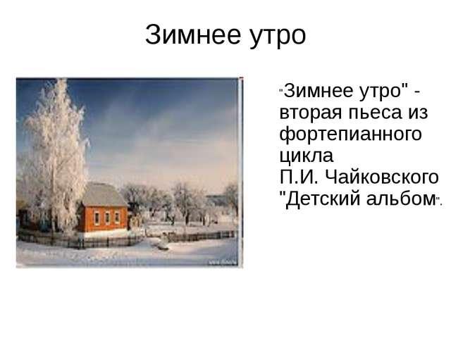 """Зимнее утро """"Зимнее утро"""" - вторая пьеса из фортепианного цикла П.И. Чайковск..."""